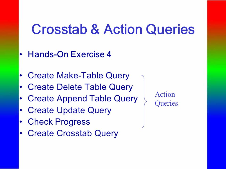 Crosstab & Action Queries Hands-On Exercise 4 Create Make-Table Query Create Delete Table Query Create Append Table Query Create Update Query Check Progress Create Crosstab Query Action Queries