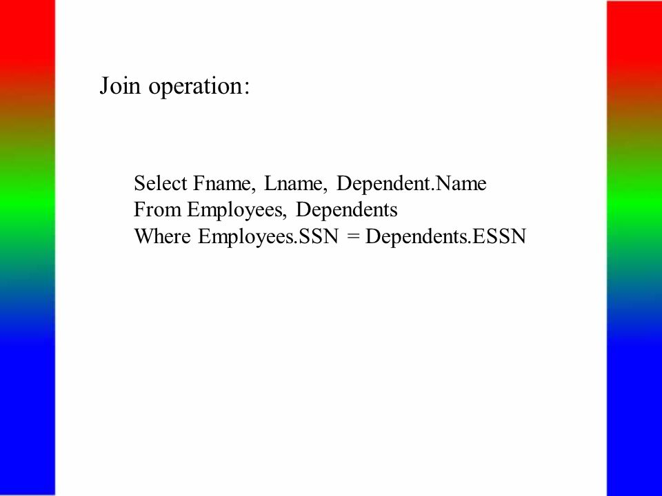 Join operation: Select Fname, Lname, Dependent.Name From Employees, Dependents Where Employees.SSN = Dependents.ESSN
