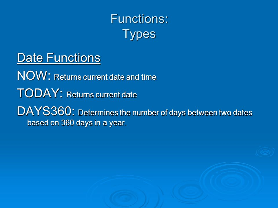 Functions: Types Date Functions NOW: Returns current date and time TODAY: Returns current date DAYS360: Determines the number of days between two dates based on 360 days in a year.