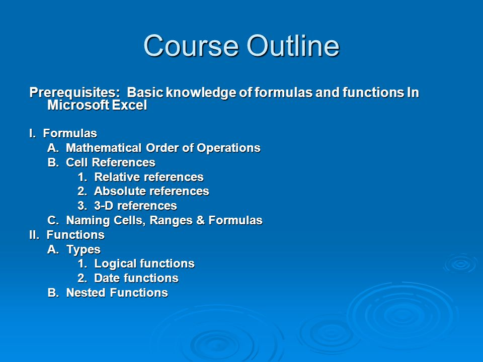 Course Outline Prerequisites: Basic knowledge of formulas and functions In Microsoft Excel I. Formulas A. Mathematical Order of Operations B. Cell Ref