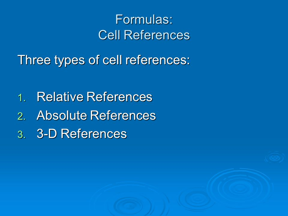 Formulas: Cell References Three types of cell references: 1. Relative References 2. Absolute References 3. 3-D References