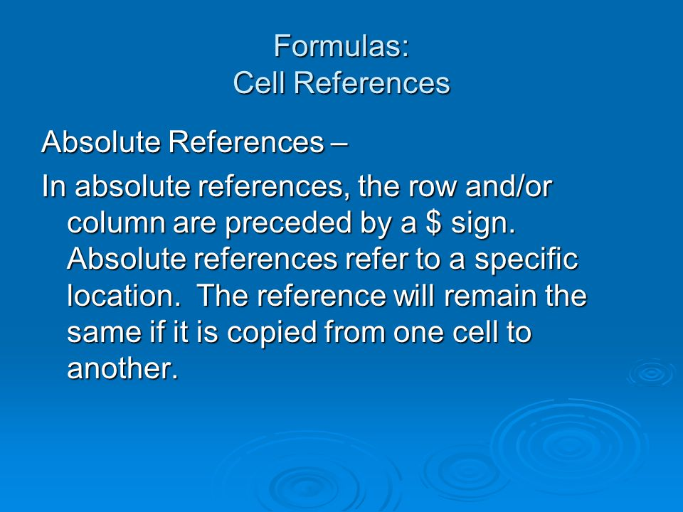 Formulas: Cell References Absolute References – In absolute references, the row and/or column are preceded by a $ sign. Absolute references refer to a