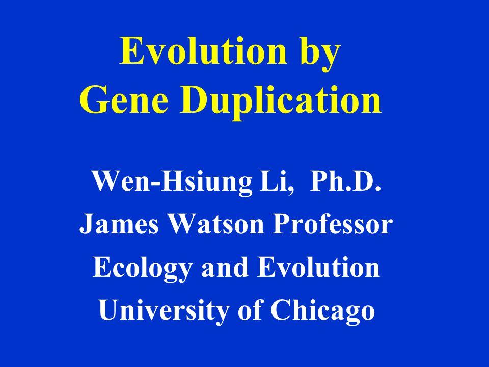 Evolution by Gene Duplication Wen-Hsiung Li, Ph.D.