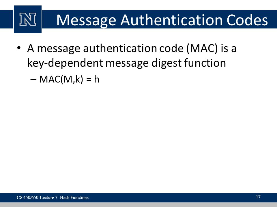 Message Authentication Codes A message authentication code (MAC) is a key-dependent message digest function – MAC(M,k) = h CS 450/650 Lecture 7: Hash Functions 17