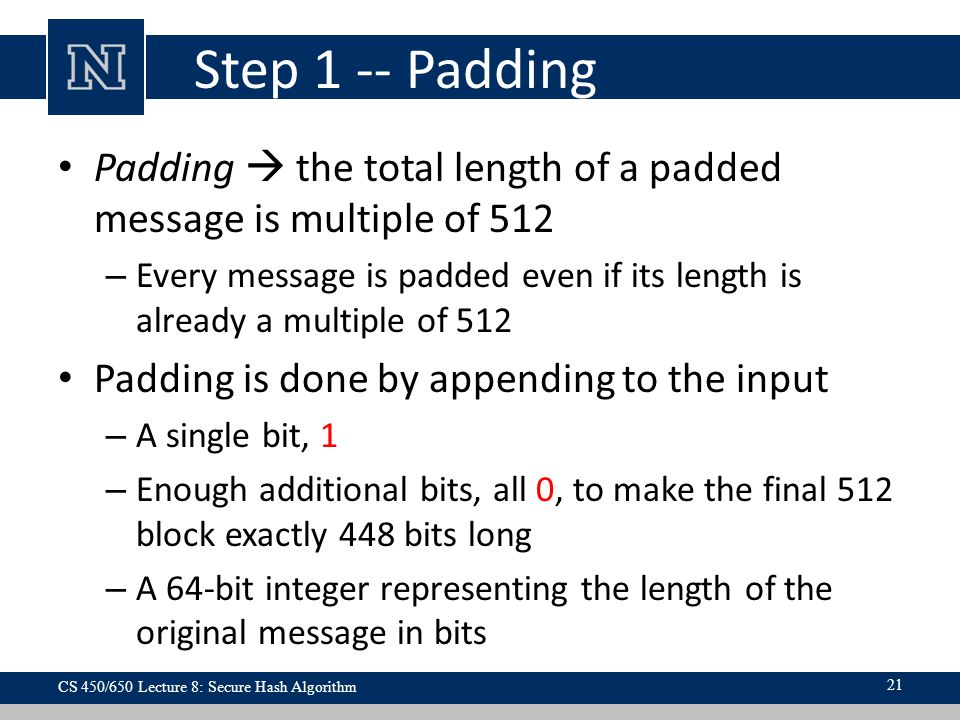 Step 1 -- Padding Padding  the total length of a padded message is multiple of 512 – Every message is padded even if its length is already a multiple of 512 Padding is done by appending to the input – A single bit, 1 – Enough additional bits, all 0, to make the final 512 block exactly 448 bits long – A 64-bit integer representing the length of the original message in bits CS 450/650 Lecture 8: Secure Hash Algorithm 21