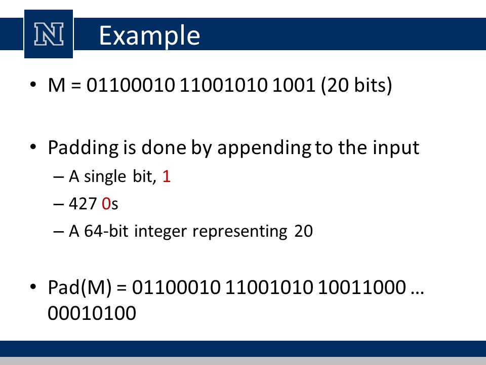Example M = (20 bits) Padding is done by appending to the input – A single bit, 1 – 427 0s – A 64-bit integer representing 20 Pad(M) = …