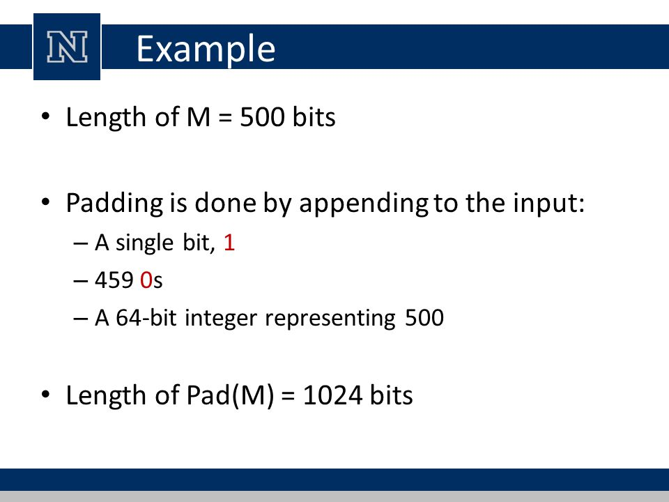Example Length of M = 500 bits Padding is done by appending to the input: – A single bit, 1 – 459 0s – A 64-bit integer representing 500 Length of Pad(M) = 1024 bits
