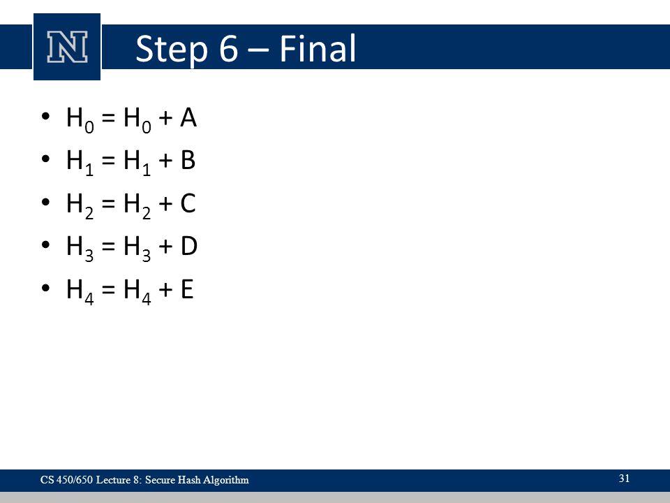 Step 6 – Final H 0 = H 0 + A H 1 = H 1 + B H 2 = H 2 + C H 3 = H 3 + D H 4 = H 4 + E CS 450/650 Lecture 8: Secure Hash Algorithm 31