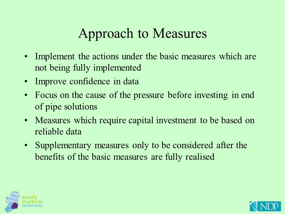 Approach to Measures Implement the actions under the basic measures which are not being fully implemented Improve confidence in data Focus on the cause of the pressure before investing in end of pipe solutions Measures which require capital investment to be based on reliable data Supplementary measures only to be considered after the benefits of the basic measures are fully realised
