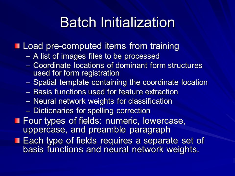 Batch Initialization Load pre-computed items from training –A list of images files to be processed –Coordinate locations of dominant form structures used for form registration –Spatial template containing the coordinate location –Basis functions used for feature extraction –Neural network weights for classification –Dictionaries for spelling correction Four types of fields: numeric, lowercase, uppercase, and preamble paragraph Each type of fields requires a separate set of basis functions and neural network weights.