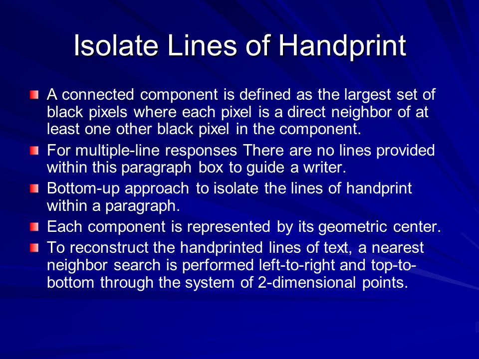 Isolate Lines of Handprint A A connected component is defined as the largest set of black pixels where each pixel is a direct neighbor of at least one other black pixel in the component.