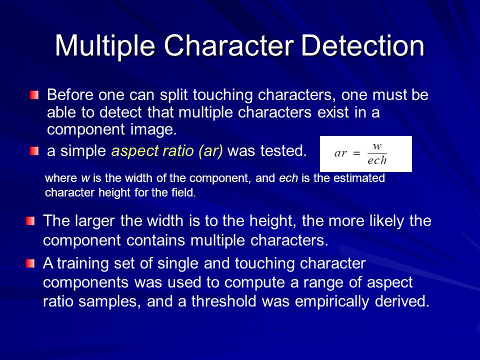 Multiple Character Detection Before one can split touching characters, one must be able to detect that multiple characters exist in a component image.