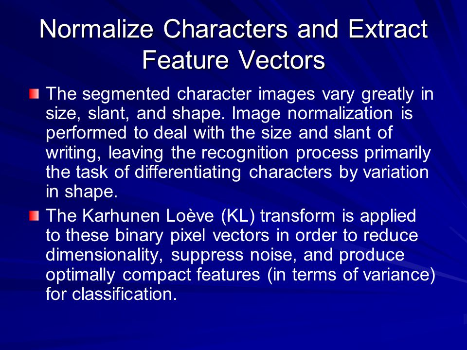 Normalize Characters and Extract Feature Vectors The segmented character images vary greatly in size, slant, and shape.