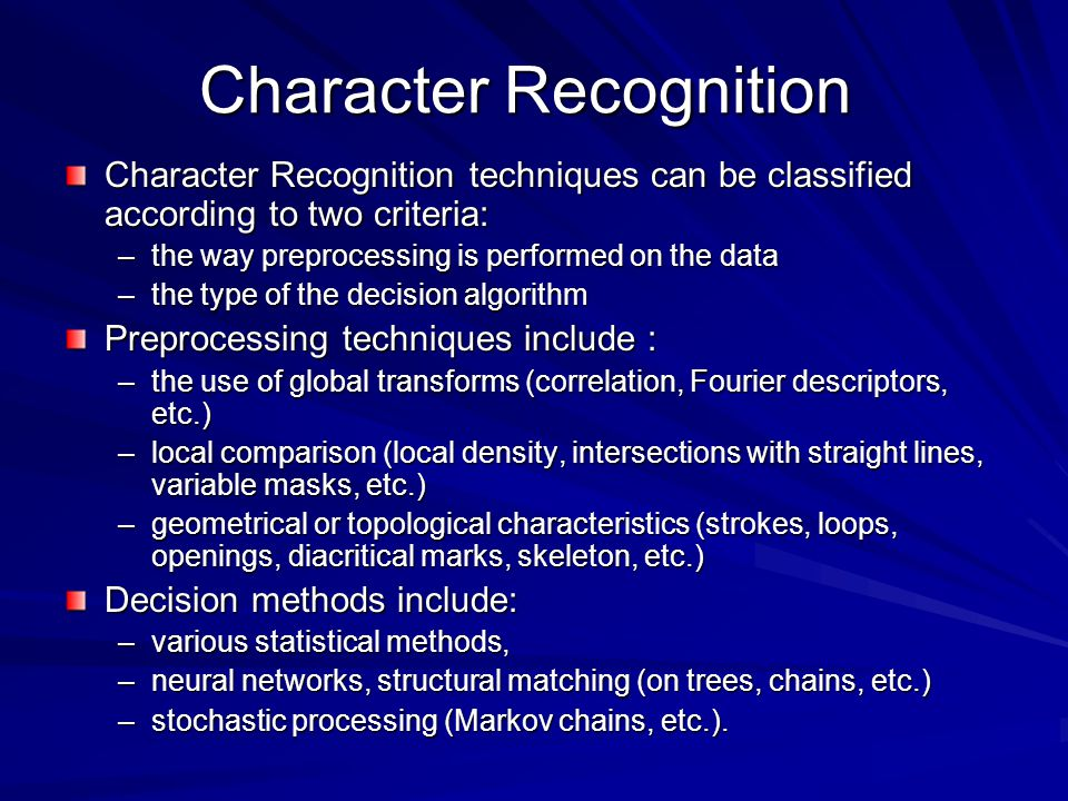 Character Recognition techniques can be classified according to two criteria: –the way preprocessing is performed on the data –the type of the decision algorithm Preprocessing techniques include : –the use of global transforms (correlation, Fourier descriptors, etc.) –local comparison (local density, intersections with straight lines, variable masks, etc.) –geometrical or topological characteristics (strokes, loops, openings, diacritical marks, skeleton, etc.) Decision methods include: –various statistical methods, –neural networks, structural matching (on trees, chains, etc.) –stochastic processing (Markov chains, etc.).