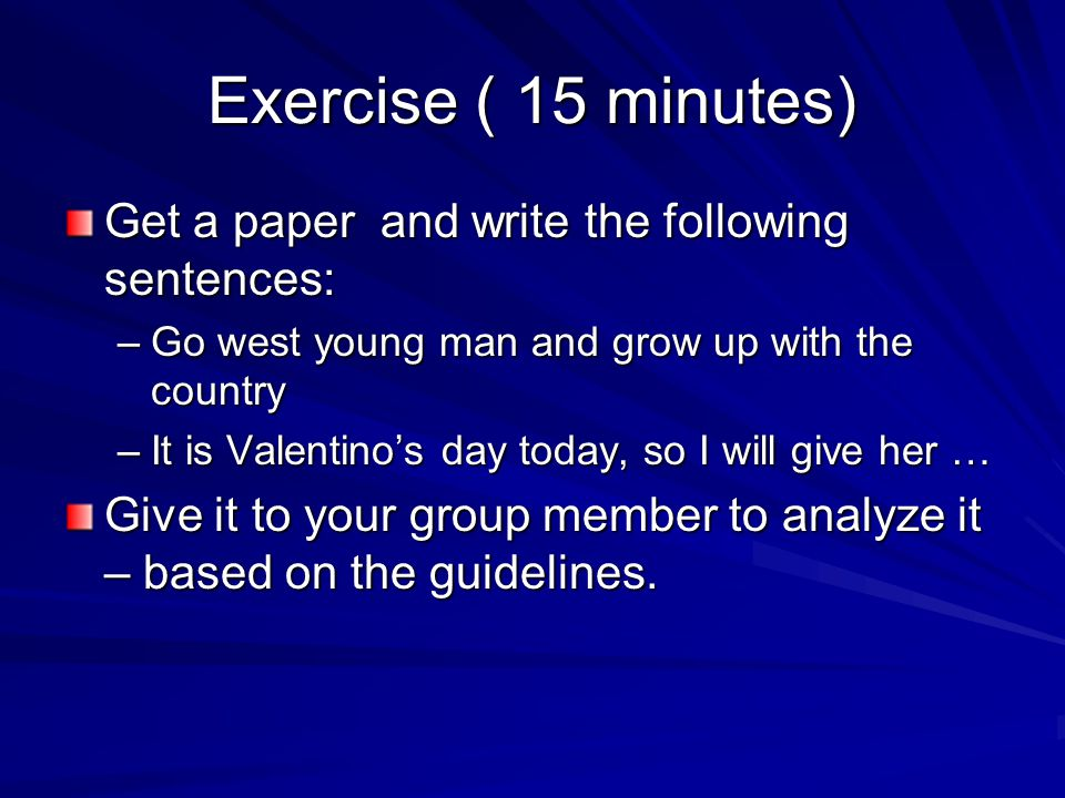 Exercise ( 15 minutes) Get a paper and write the following sentences: –Go west young man and grow up with the country –It is Valentino's day today, so I will give her … Give it to your group member to analyze it – based on the guidelines.