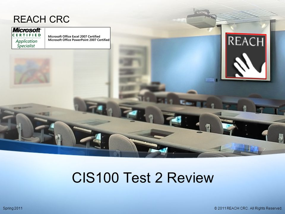CIS100 Test 2 Review REACH CRC © 2011 REACH CRC. All Rights Reserved.Spring 2011
