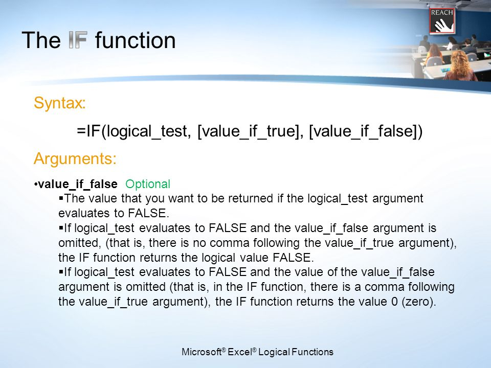 Microsoft ® Excel ® Logical Functions Syntax: =IF(logical_test, [value_if_true], [value_if_false]) Arguments: value_if_false Optional  The value that