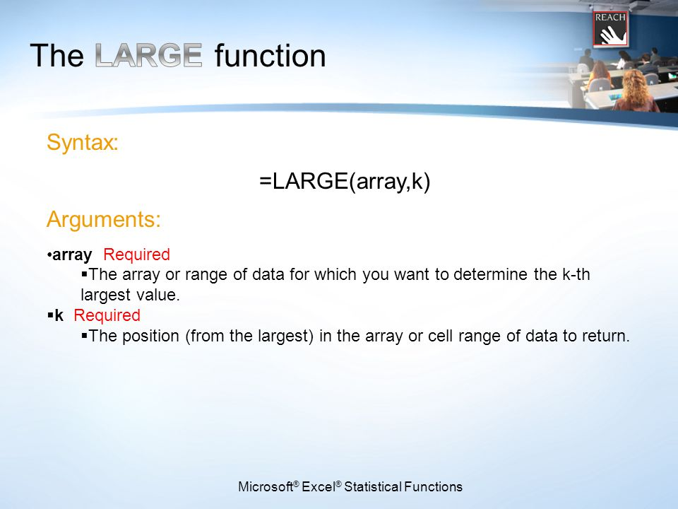 Microsoft ® Excel ® Statistical Functions Syntax: =LARGE(array,k) Arguments: array Required  The array or range of data for which you want to determi
