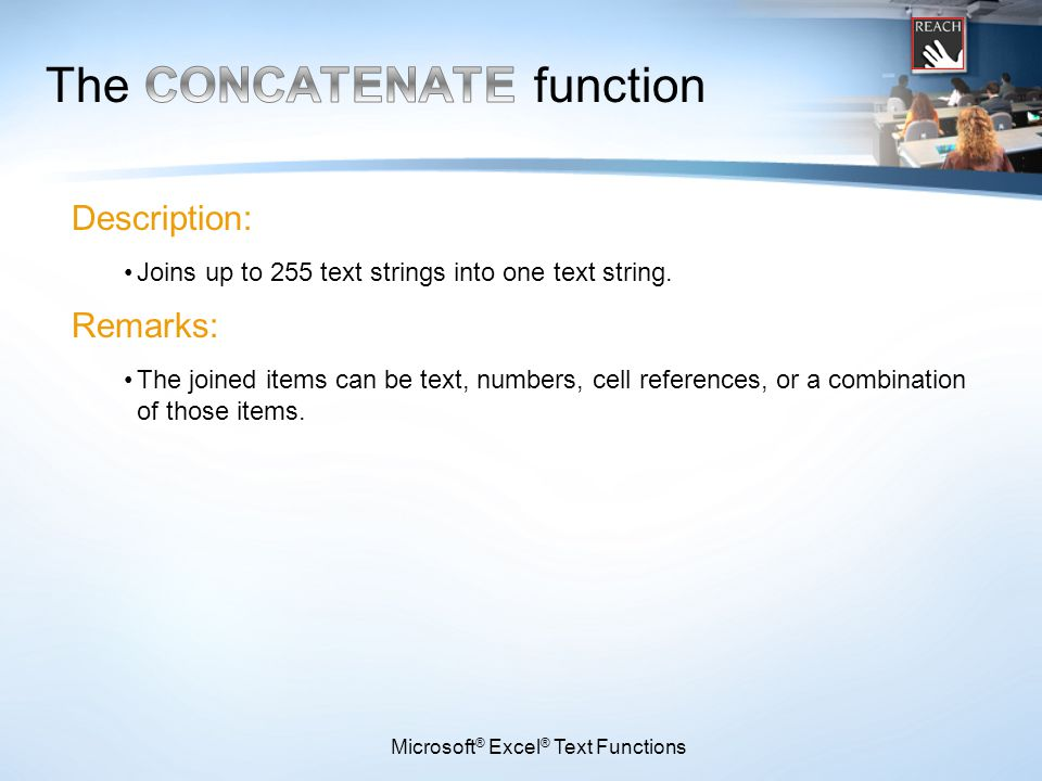 Microsoft ® Excel ® Text Functions Description: Joins up to 255 text strings into one text string. Remarks: The joined items can be text, numbers, cel