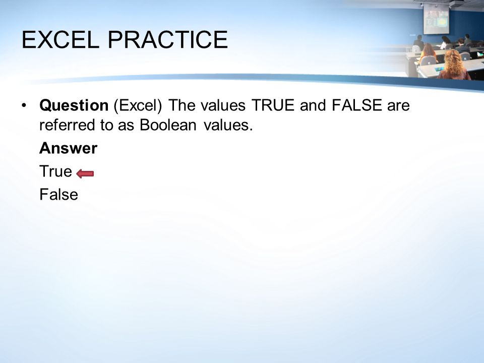 Question (Excel) The values TRUE and FALSE are referred to as Boolean values. Answer True False
