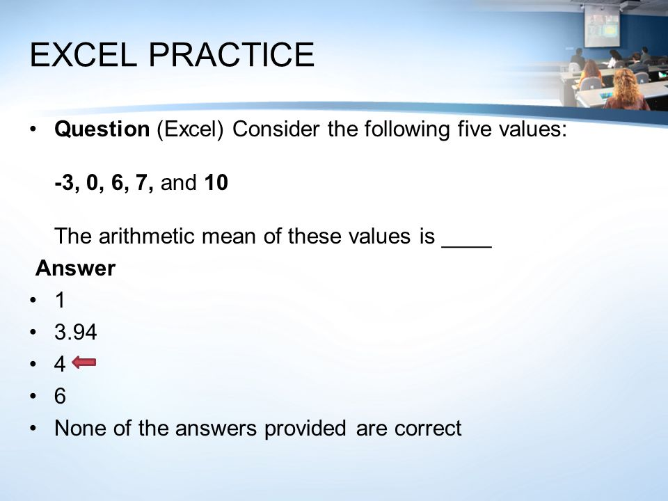 EXCEL PRACTICE Question (Excel) Consider the following five values: -3, 0, 6, 7, and 10 The arithmetic mean of these values is ____ Answer 1 3.94 4 6