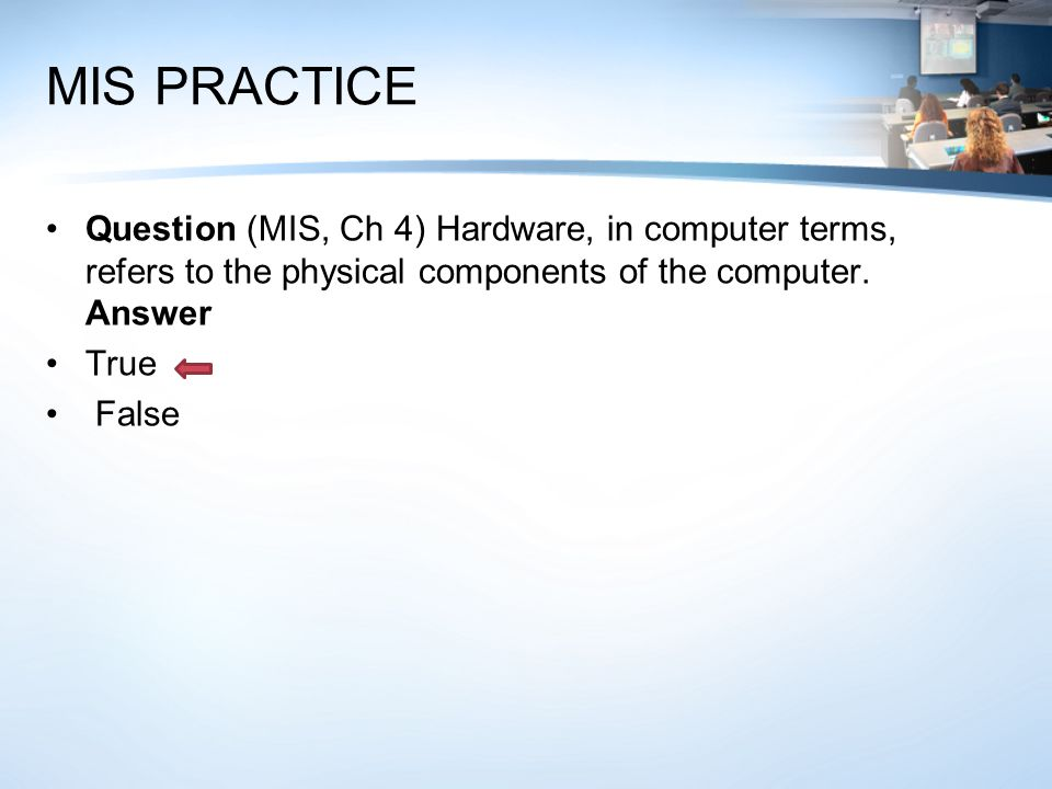 MIS PRACTICE Question (MIS, Ch 4) Hardware, in computer terms, refers to the physical components of the computer. Answer True False