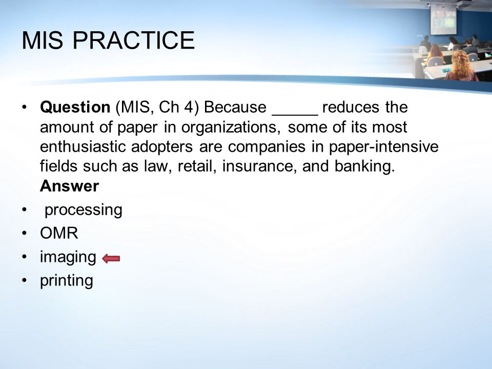 MIS PRACTICE Question (MIS, Ch 4) Because _____ reduces the amount of paper in organizations, some of its most enthusiastic adopters are companies in