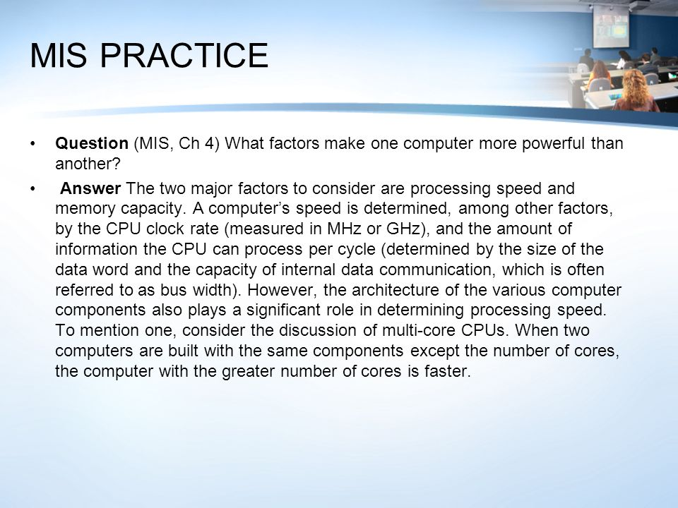 MIS PRACTICE Question (MIS, Ch 4) What factors make one computer more powerful than another? Answer The two major factors to consider are processing s