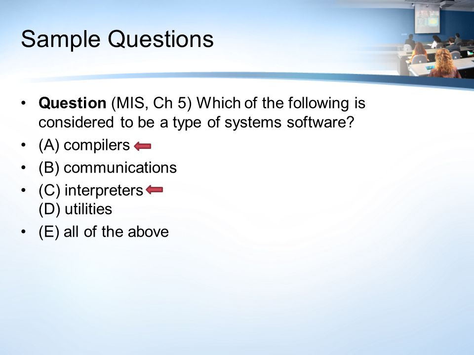 Sample Questions Question (MIS, Ch 5) Which of the following is considered to be a type of systems software? (A) compilers (B) communications (C) inte