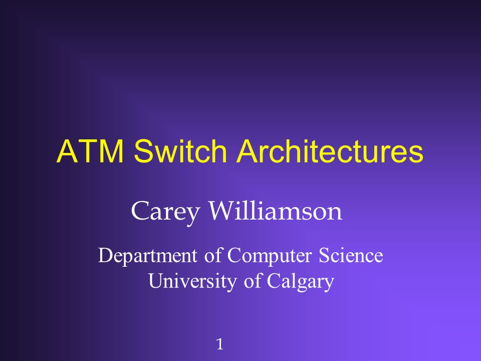 1 ATM Switch Architectures Carey Williamson Department of Computer Science University of Calgary