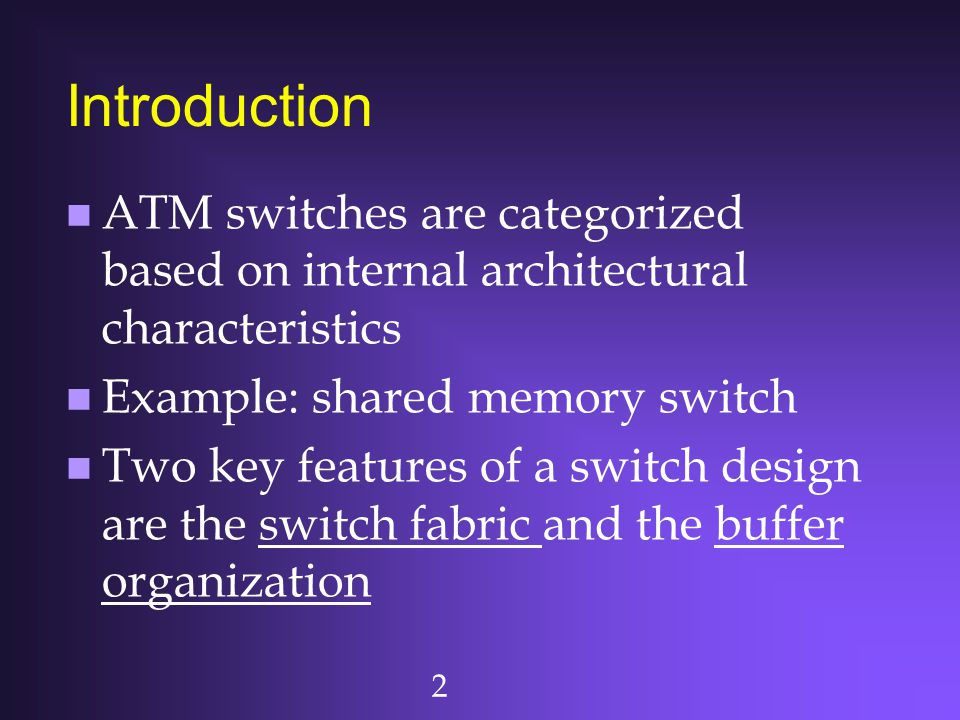 2 Introduction n ATM switches are categorized based on internal architectural characteristics n Example: shared memory switch n Two key features of a