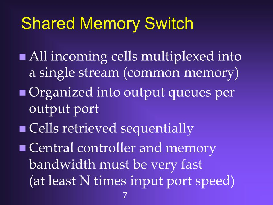 7 Shared Memory Switch n All incoming cells multiplexed into a single stream (common memory) n Organized into output queues per output port n Cells re
