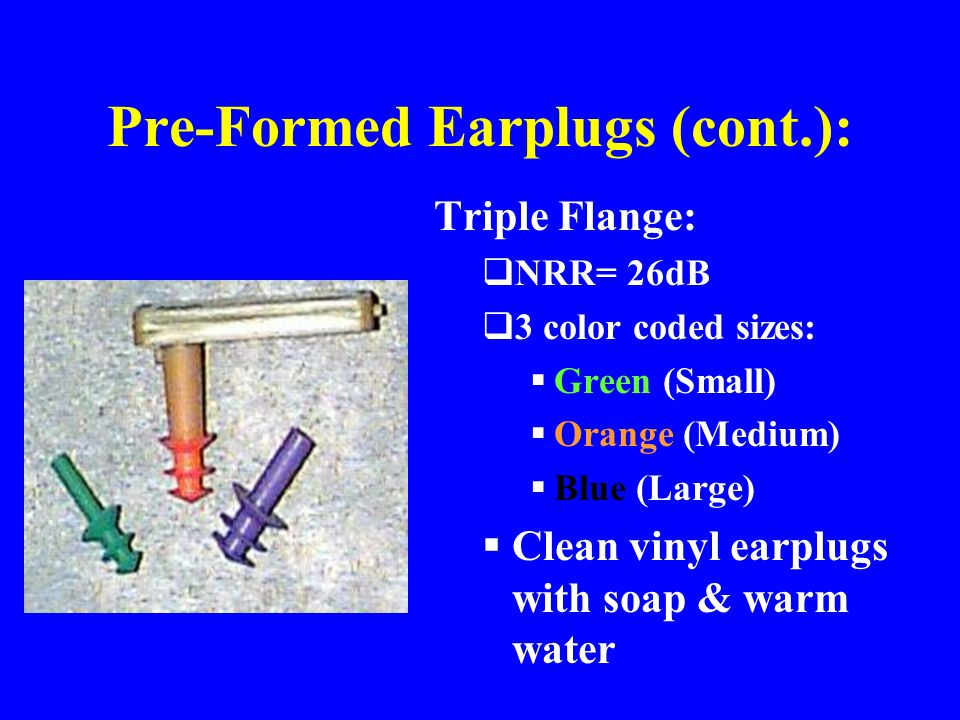 Pre-Formed Earplugs (cont.): Triple Flange:  NRR= 26dB  3 color coded sizes:  Green (Small)  Orange (Medium)  Blue (Large)  Clean vinyl earplugs