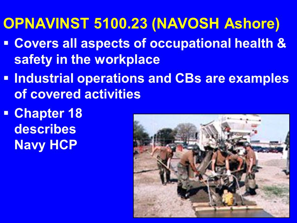 OPNAVINST 5100.23 (NAVOSH Ashore)  Covers all aspects of occupational health & safety in the workplace  Industrial operations and CBs are examples o