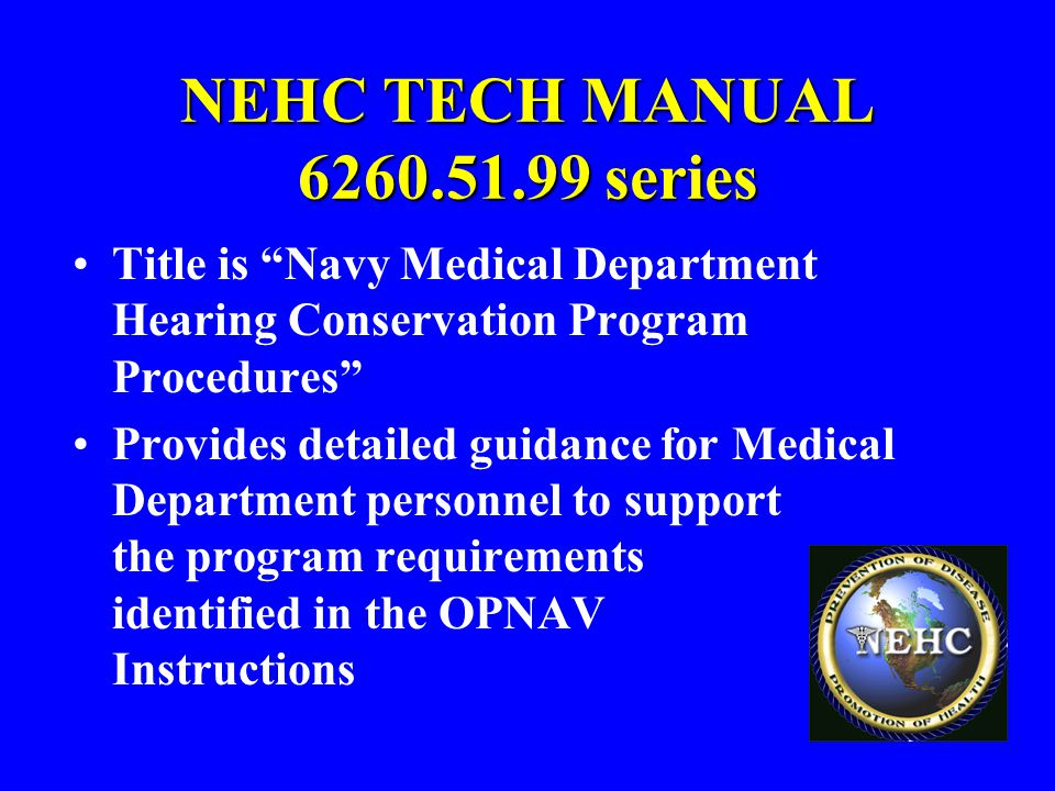 "NEHC TECH MANUAL 6260.51.99 series Title is ""Navy Medical Department Hearing Conservation Program Procedures"" Provides detailed guidance for Medical D"