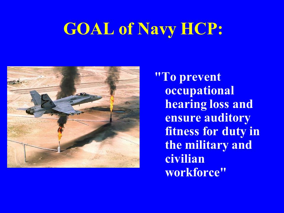 Navy Instruction Contents (General) Important Terms HCP personnel: all military and civilian personnel routinely exposed or whose duties will require exposure to hazardous levels of operational or occupational noise Potentially hazardous noise: –Continuous noise greater than 84 dBA –Impact or impulse noise 140 dB peak SPL At risk: –Having a Time Weighted Average noise exposure of over 84dBA –Absent dosimetry, routinely exposed to noise >84dBA Routinely exposed: Informally, 2 or more days per month