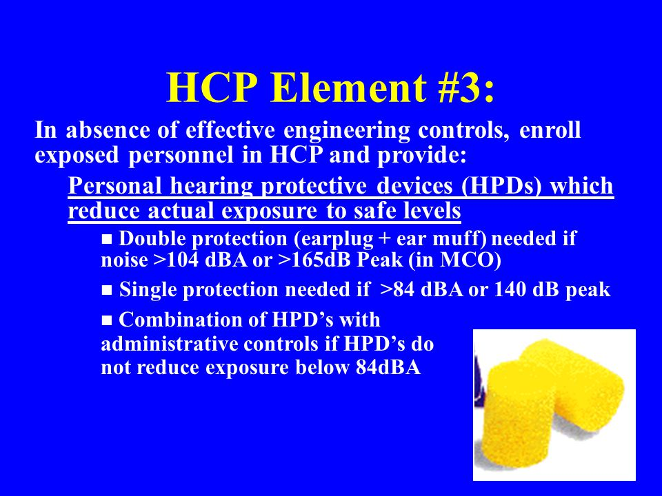HCP Element #3: In absence of effective engineering controls, enroll exposed personnel in HCP and provide: Personal hearing protective devices (HPDs)