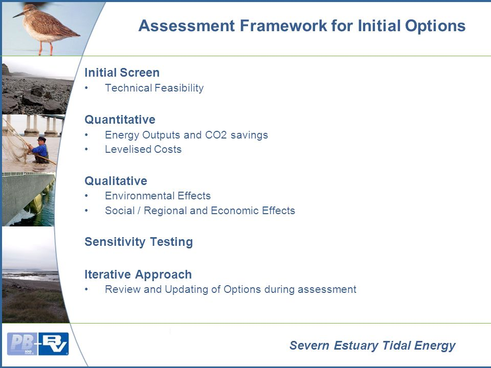 Severn Estuary Tidal Energy Assessment Framework for Initial Options Initial Screen Technical Feasibility Quantitative Energy Outputs and CO2 savings Levelised Costs Qualitative Environmental Effects Social / Regional and Economic Effects Sensitivity Testing Iterative Approach Review and Updating of Options during assessment