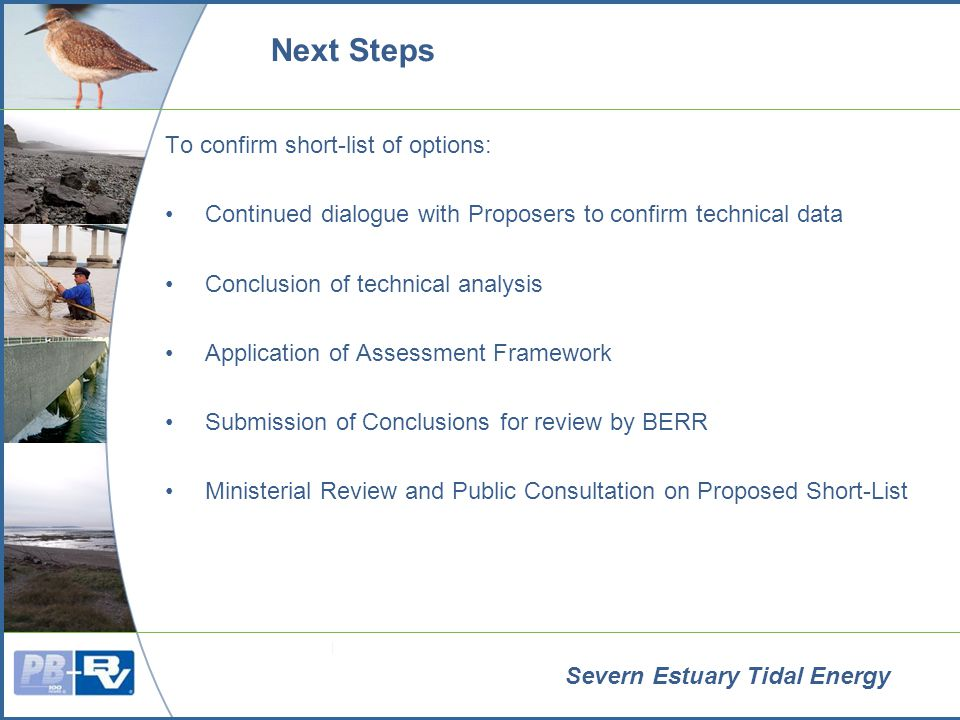 Severn Estuary Tidal Energy Next Steps To confirm short-list of options: Continued dialogue with Proposers to confirm technical data Conclusion of technical analysis Application of Assessment Framework Submission of Conclusions for review by BERR Ministerial Review and Public Consultation on Proposed Short-List