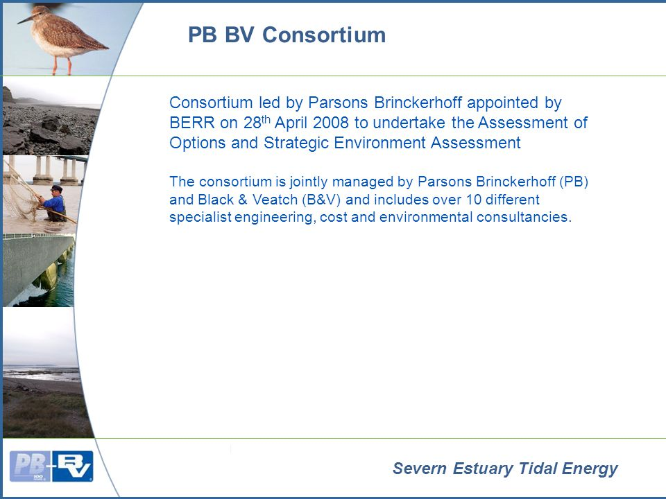Severn Estuary Tidal Energy PB BV Consortium Consortium led by Parsons Brinckerhoff appointed by BERR on 28 th April 2008 to undertake the Assessment of Options and Strategic Environment Assessment The consortium is jointly managed by Parsons Brinckerhoff (PB) and Black & Veatch (B&V) and includes over 10 different specialist engineering, cost and environmental consultancies.