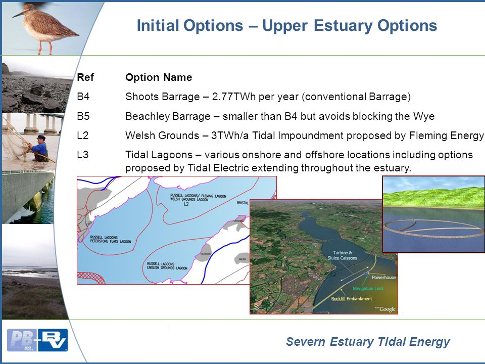Severn Estuary Tidal Energy Initial Options – Combinations and Modes of Operation Potential Combinations Tidal Lagoons + Smaller Barrage Multiple Tidal Lagoons Tidal Fence + Smaller Barrage Others subject to further study Modes of Operation Ebb only Ebb and Flood Pump Assisted Multiple Basins