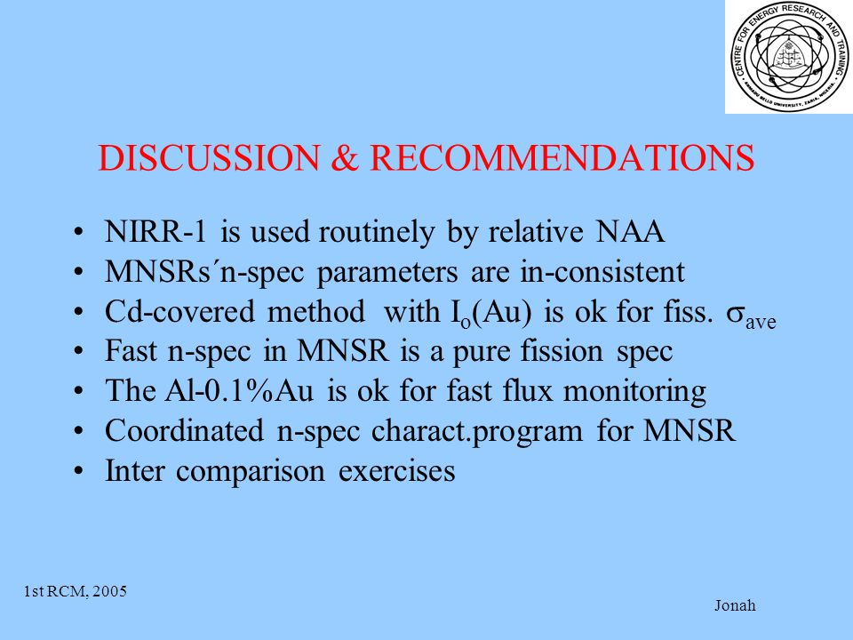 1st RCM, 2005 Jonah DISCUSSION & RECOMMENDATIONS NIRR-1 is used routinely by relative NAA MNSRs´n-spec parameters are in-consistent Cd-covered method with I o (Au) is ok for fiss.
