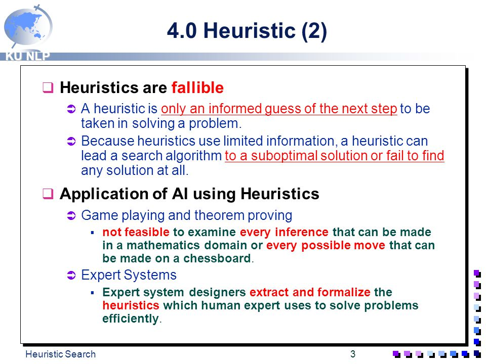 KU NLP Heuristic Search2 4.0 Heuristic (1) q Definition: the study of the methods and rules of discovery and invention. q Heuristics are formalized as