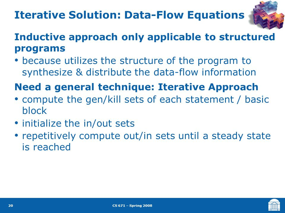 CS 671 – Spring 2008 20 Iterative Solution: Data-Flow Equations Inductive approach only applicable to structured programs because utilizes the structure of the program to synthesize & distribute the data-flow information Need a general technique: Iterative Approach compute the gen/kill sets of each statement / basic block initialize the in/out sets repetitively compute out/in sets until a steady state is reached