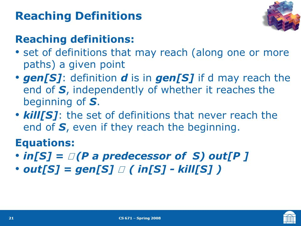 CS 671 – Spring 2008 21 Reaching Definitions Reaching definitions: set of definitions that may reach (along one or more paths) a given point gen[S]: definition d is in gen[S] if d may reach the end of S, independently of whether it reaches the beginning of S.