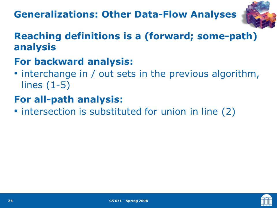 CS 671 – Spring 2008 24 Generalizations: Other Data-Flow Analyses Reaching definitions is a (forward; some-path) analysis For backward analysis: interchange in / out sets in the previous algorithm, lines (1-5) For all-path analysis: intersection is substituted for union in line (2)