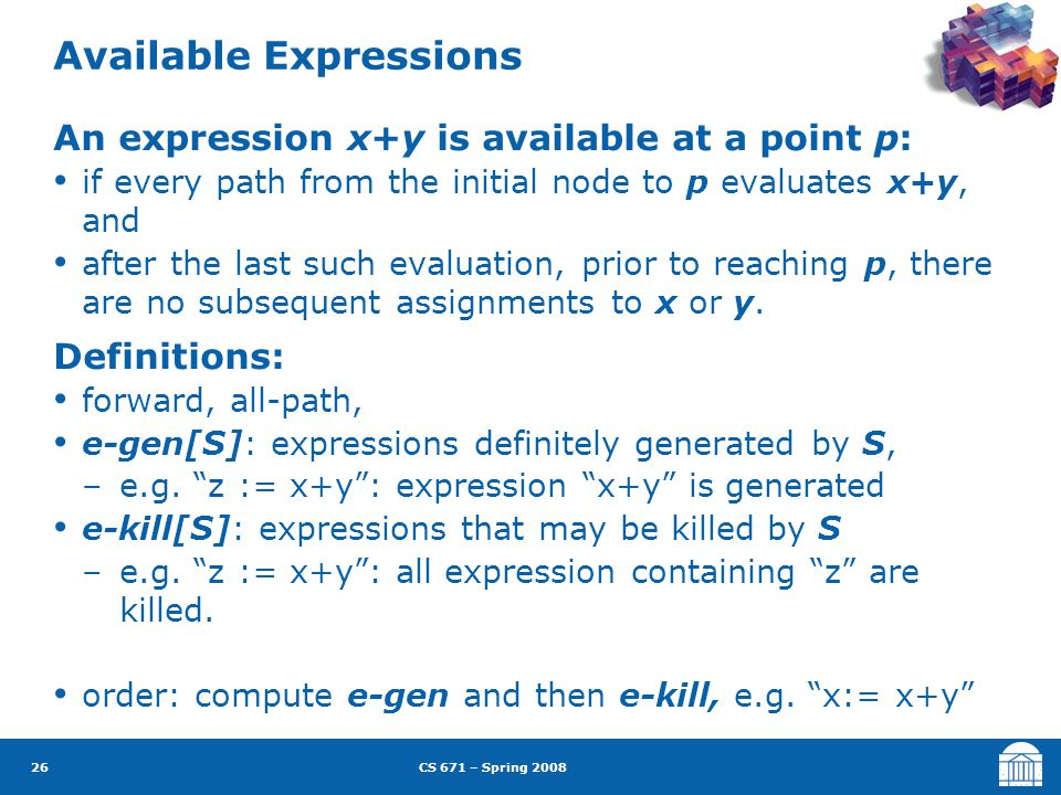 CS 671 – Spring 2008 26 Available Expressions An expression x+y is available at a point p: if every path from the initial node to p evaluates x+y, and after the last such evaluation, prior to reaching p, there are no subsequent assignments to x or y.