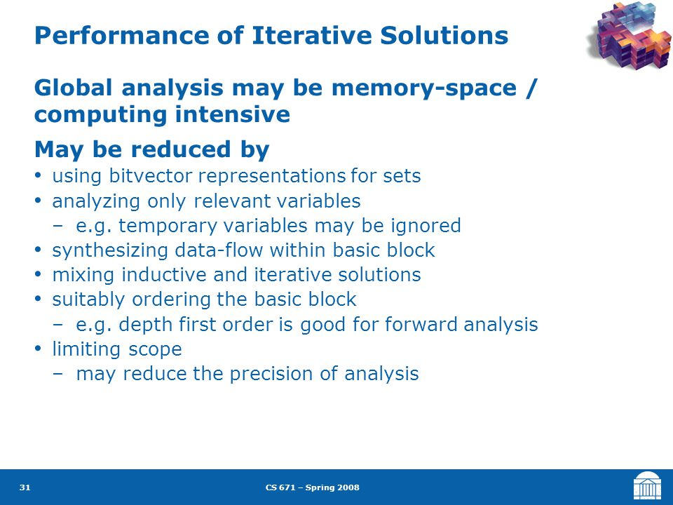 CS 671 – Spring 2008 31 Performance of Iterative Solutions Global analysis may be memory-space / computing intensive May be reduced by using bitvector