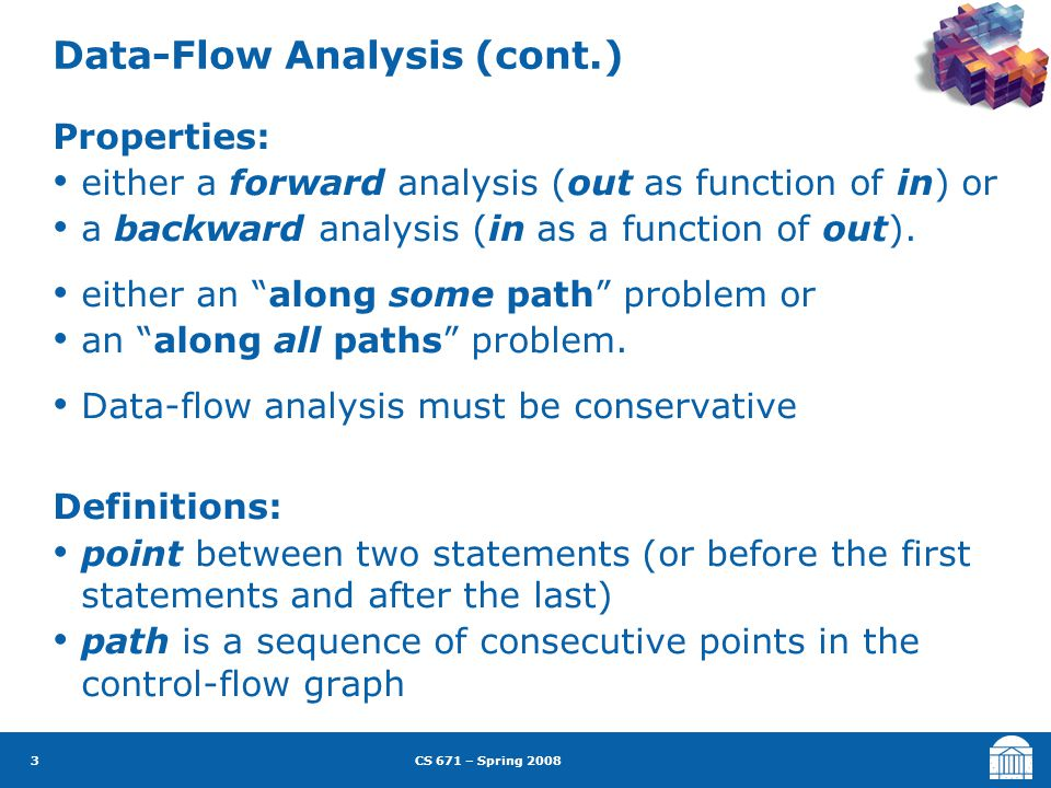 CS 671 – Spring 2008 3 Data-Flow Analysis (cont.) Properties: either a forward analysis (out as function of in) or a backward analysis (in as a function of out).
