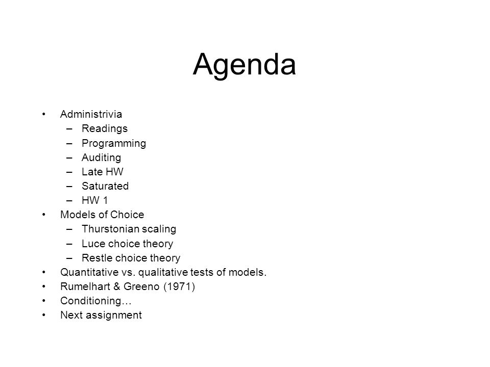 Agenda Administrivia –Readings –Programming –Auditing –Late HW –Saturated –HW 1 Models of Choice –Thurstonian scaling –Luce choice theory –Restle choice theory Quantitative vs.